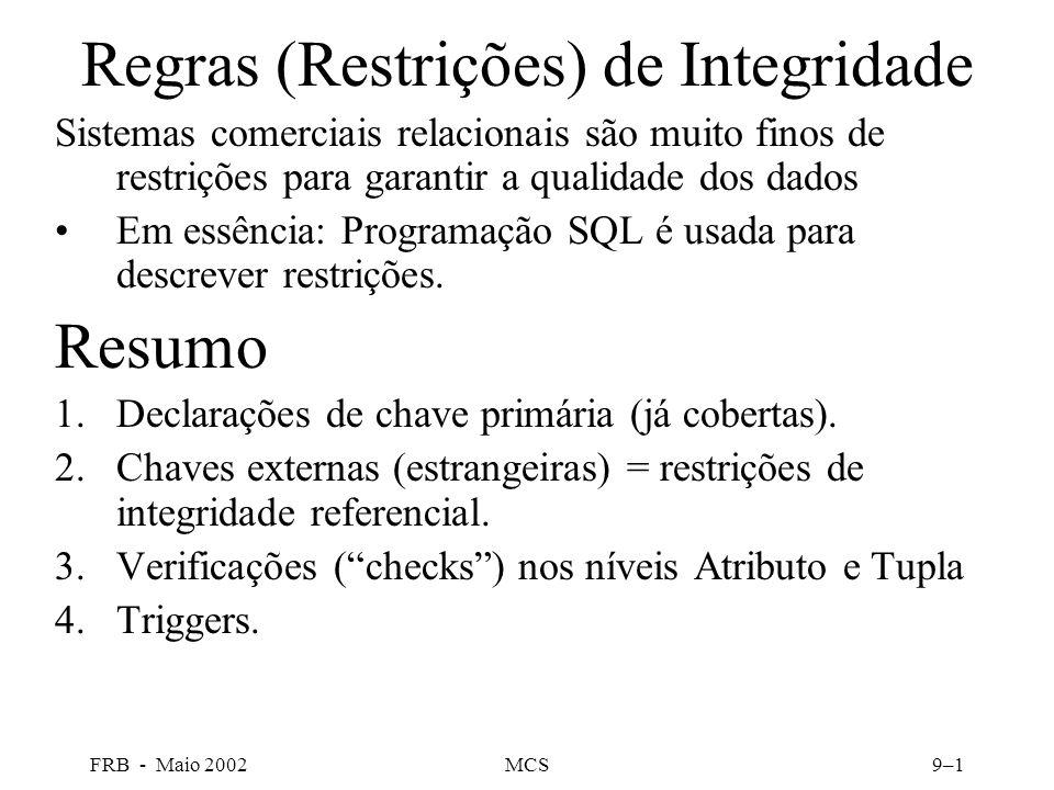 FRB - Maio 2002MCS9–1 Regras (Restrições) de Integridade Sistemas comerciais relacionais são muito finos de restrições para garantir a qualidade dos dados Em essência: Programação SQL é usada para descrever restrições.