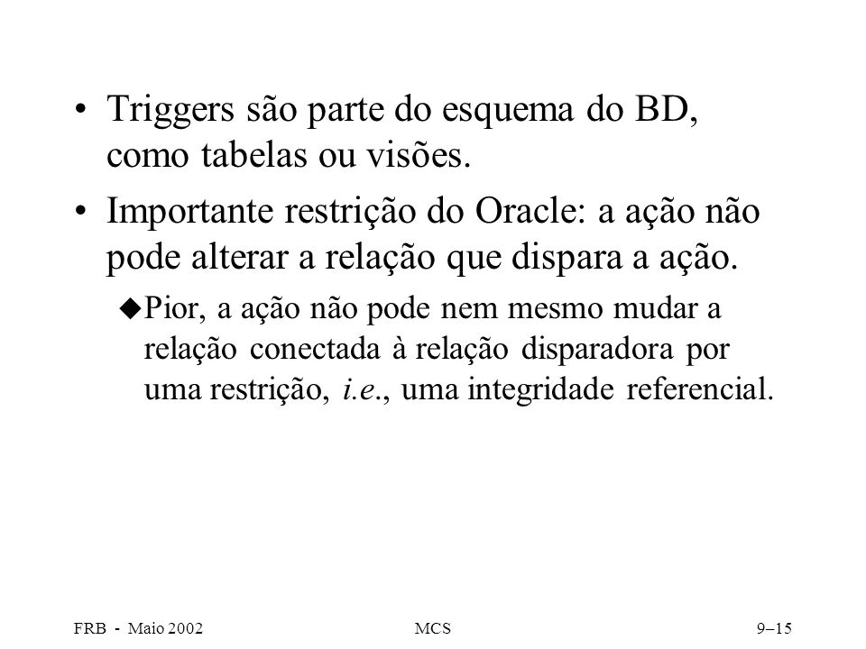 FRB - Maio 2002MCS9–15 Triggers são parte do esquema do BD, como tabelas ou visões.
