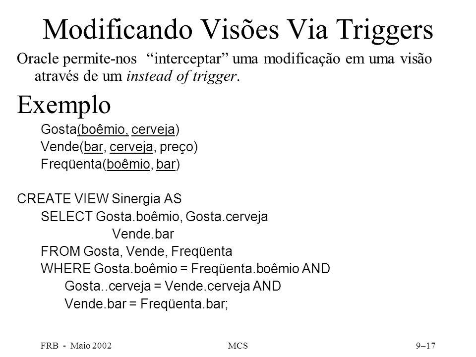 FRB - Maio 2002MCS9–17 Modificando Visões Via Triggers Oracle permite-nos interceptar uma modificação em uma visão através de um instead of trigger.
