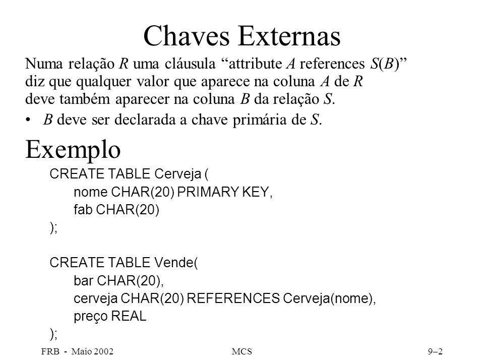 FRB - Maio 2002MCS9–2 Chaves Externas Numa relação R uma cláusula attribute A references S(B) diz que qualquer valor que aparece na coluna A de R deve também aparecer na coluna B da relação S.