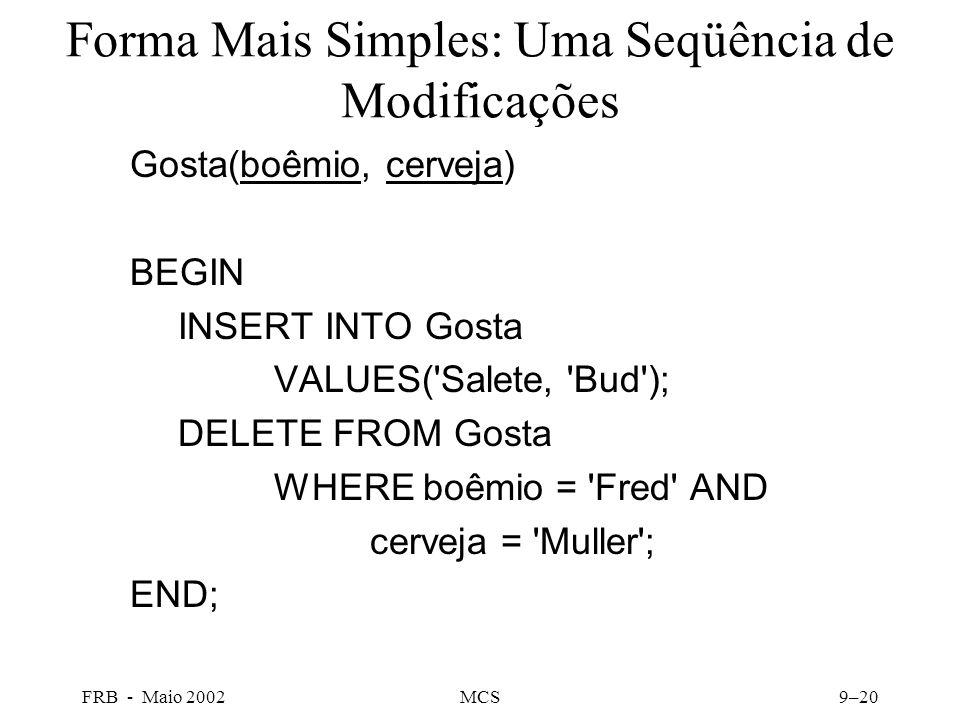 FRB - Maio 2002MCS9–20 Forma Mais Simples: Uma Seqüência de Modificações Gosta(boêmio, cerveja) BEGIN INSERT INTO Gosta VALUES( Salete, Bud ); DELETE FROM Gosta WHERE boêmio = Fred AND cerveja = Muller ; END;