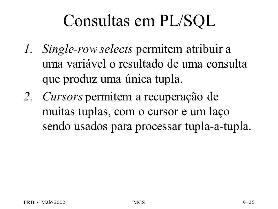 FRB - Maio 2002MCS9–26 Consultas em PL/SQL 1.Single-row selects permitem atribuir a uma variável o resultado de uma consulta que produz uma única tupla.