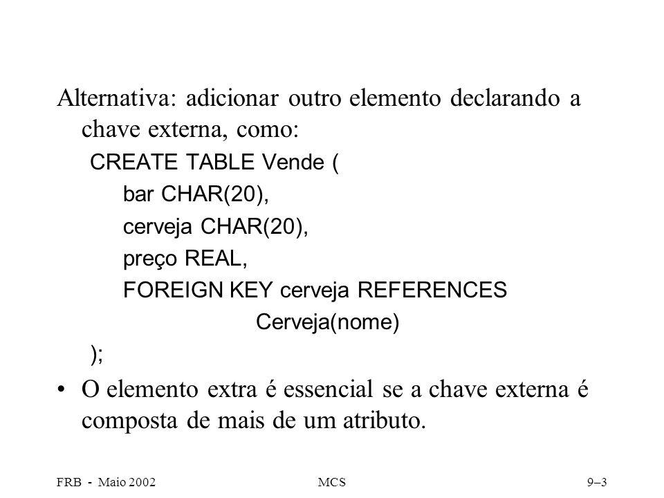 FRB - Maio 2002MCS9–3 Alternativa: adicionar outro elemento declarando a chave externa, como: CREATE TABLE Vende ( bar CHAR(20), cerveja CHAR(20), preço REAL, FOREIGN KEY cerveja REFERENCES Cerveja(nome) ); O elemento extra é essencial se a chave externa é composta de mais de um atributo.
