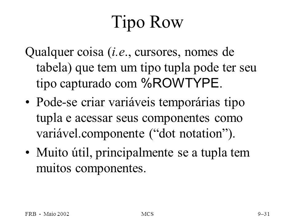 FRB - Maio 2002MCS9–31 Tipo Row Qualquer coisa (i.e., cursores, nomes de tabela) que tem um tipo tupla pode ter seu tipo capturado com %ROWTYPE.