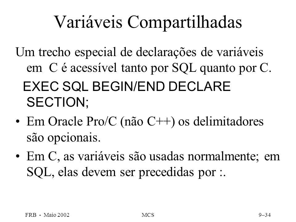 FRB - Maio 2002MCS9–34 Variáveis Compartilhadas Um trecho especial de declarações de variáveis em C é acessível tanto por SQL quanto por C.