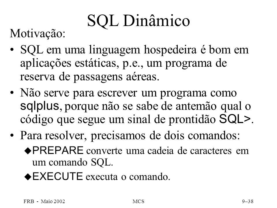 FRB - Maio 2002MCS9–38 SQL Dinâmico Motivação: SQL em uma linguagem hospedeira é bom em aplicações estáticas, p.e., um programa de reserva de passagens aéreas.