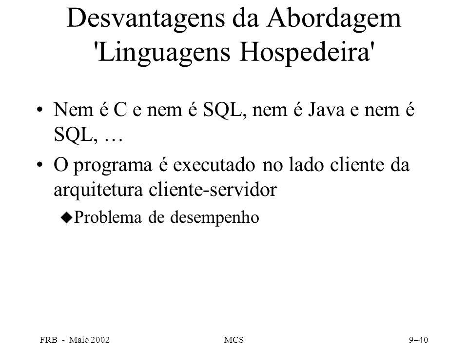 FRB - Maio 2002MCS9–40 Desvantagens da Abordagem Linguagens Hospedeira Nem é C e nem é SQL, nem é Java e nem é SQL, … O programa é executado no lado cliente da arquitetura cliente-servidor u Problema de desempenho