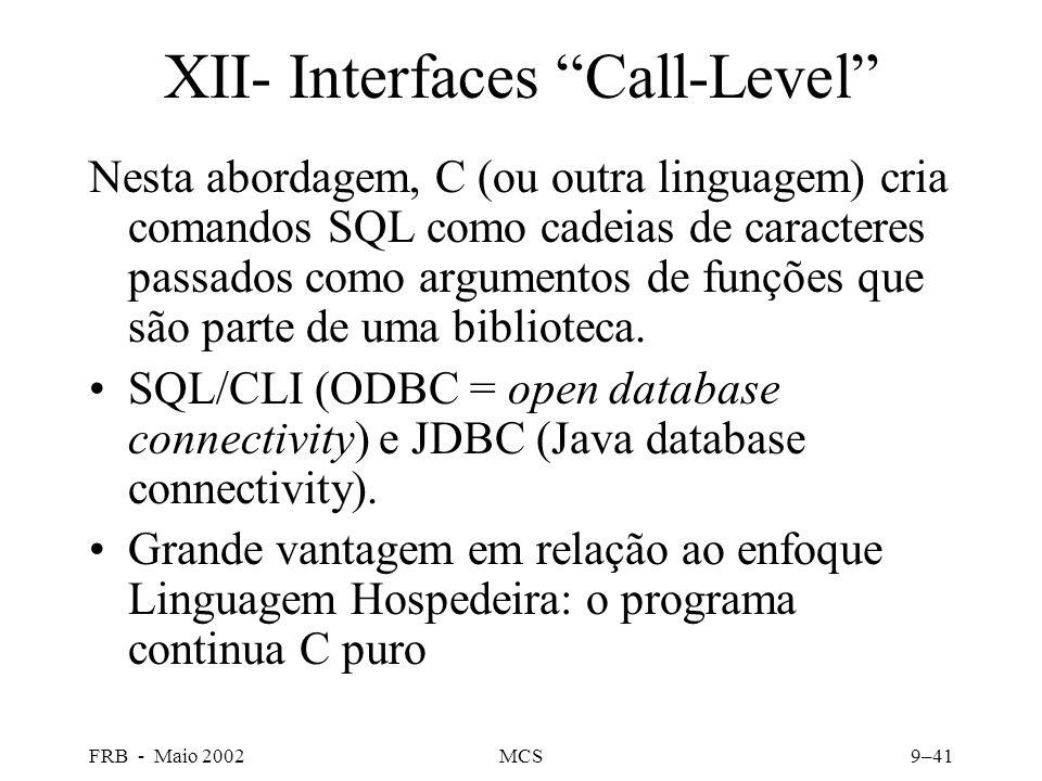 FRB - Maio 2002MCS9–41 XII- Interfaces Call-Level Nesta abordagem, C (ou outra linguagem) cria comandos SQL como cadeias de caracteres passados como argumentos de funções que são parte de uma biblioteca.