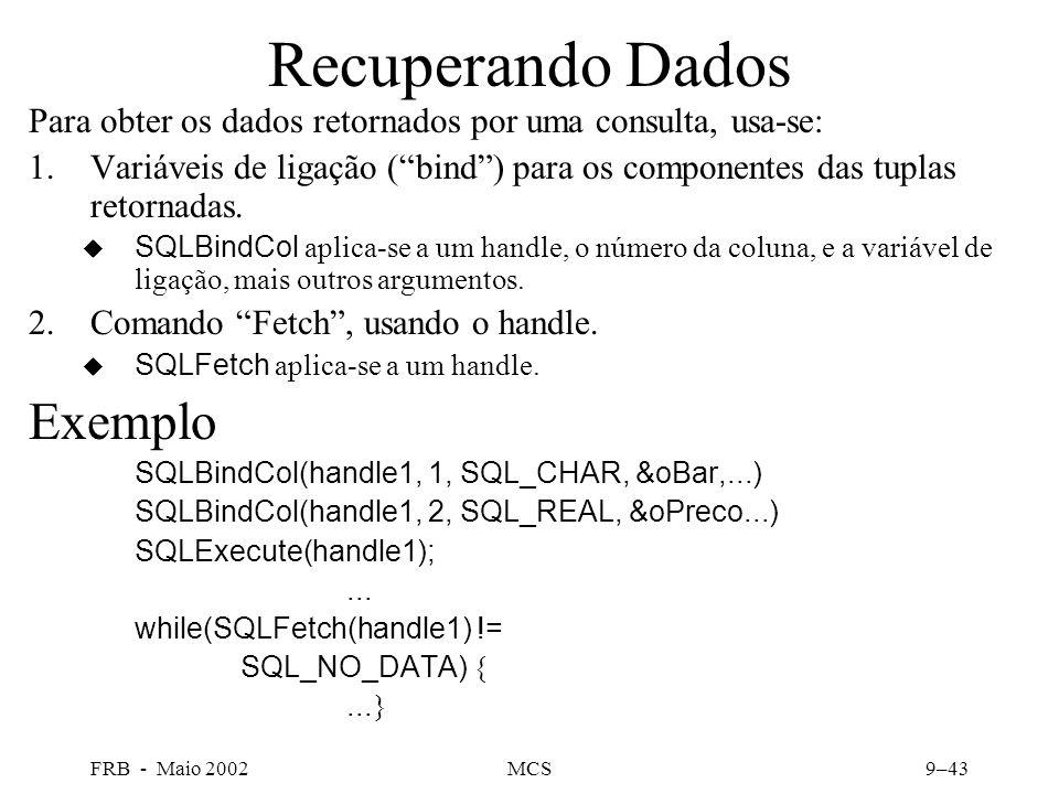 FRB - Maio 2002MCS9–43 Recuperando Dados Para obter os dados retornados por uma consulta, usa-se: 1.Variáveis de ligação (bind) para os componentes das tuplas retornadas.