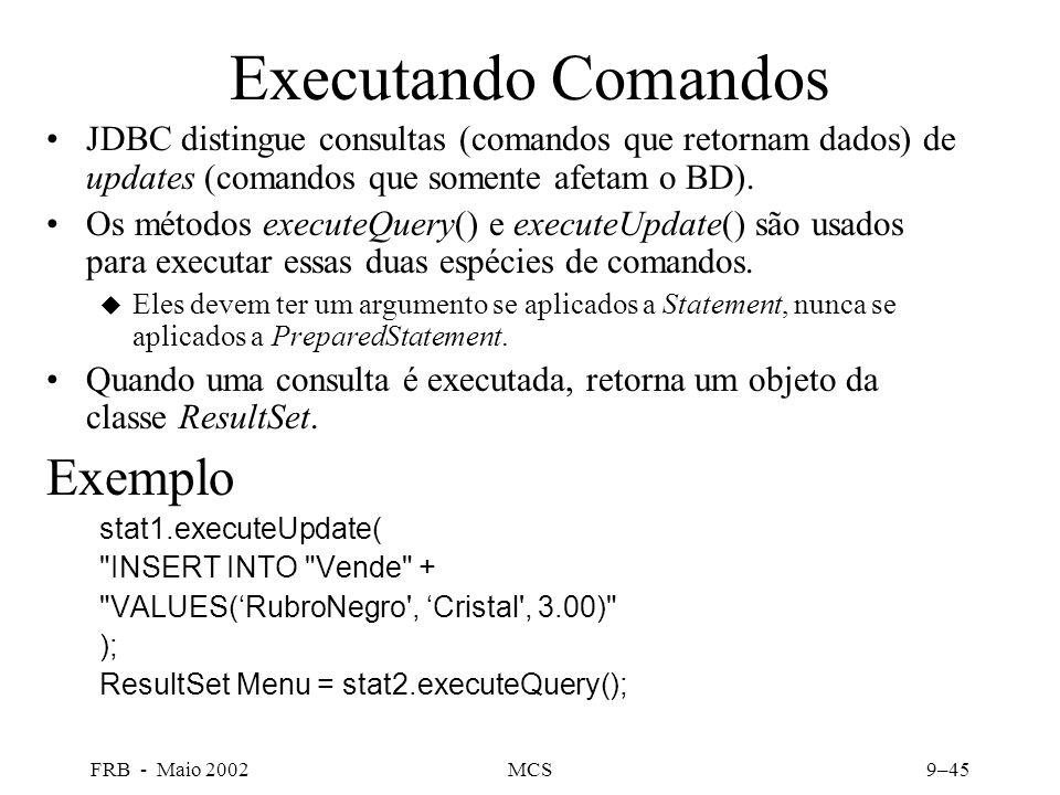 FRB - Maio 2002MCS9–45 Executando Comandos JDBC distingue consultas (comandos que retornam dados) de updates (comandos que somente afetam o BD).