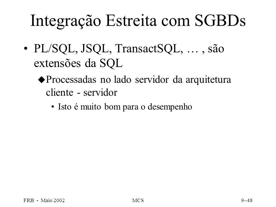 FRB - Maio 2002MCS9–48 Integração Estreita com SGBDs PL/SQL, JSQL, TransactSQL, …, são extensões da SQL u Processadas no lado servidor da arquitetura cliente - servidor Isto é muito bom para o desempenho