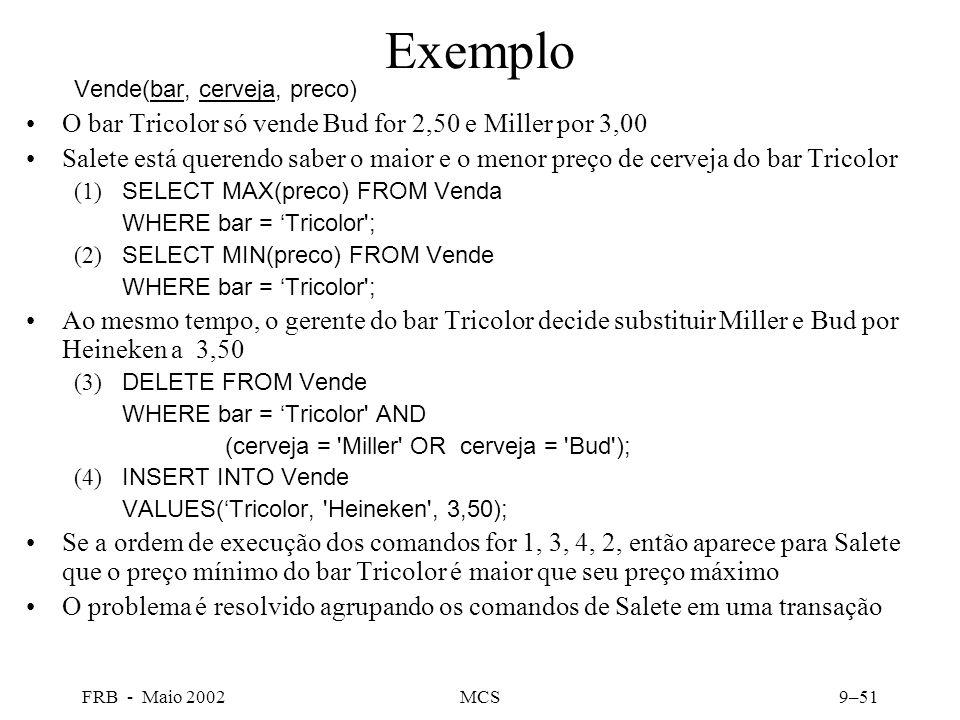 FRB - Maio 2002MCS9–51 Exemplo Vende(bar, cerveja, preco) O bar Tricolor só vende Bud for 2,50 e Miller por 3,00 Salete está querendo saber o maior e o menor preço de cerveja do bar Tricolor (1) SELECT MAX(preco) FROM Venda WHERE bar = Tricolor ; (2) SELECT MIN(preco) FROM Vende WHERE bar = Tricolor ; Ao mesmo tempo, o gerente do bar Tricolor decide substituir Miller e Bud por Heineken a 3,50 (3) DELETE FROM Vende WHERE bar = Tricolor AND (cerveja = Miller OR cerveja = Bud ); (4) INSERT INTO Vende VALUES(Tricolor, Heineken , 3,50); Se a ordem de execução dos comandos for 1, 3, 4, 2, então aparece para Salete que o preço mínimo do bar Tricolor é maior que seu preço máximo O problema é resolvido agrupando os comandos de Salete em uma transação