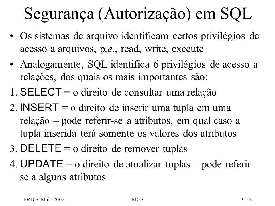 FRB - Maio 2002MCS9–52 Segurança (Autorização) em SQL Os sistemas de arquivo identificam certos privilégios de acesso a arquivos, p.e., read, write, execute Analogamente, SQL identifica 6 privilégios de acesso a relações, dos quais os mais importantes são: 1.