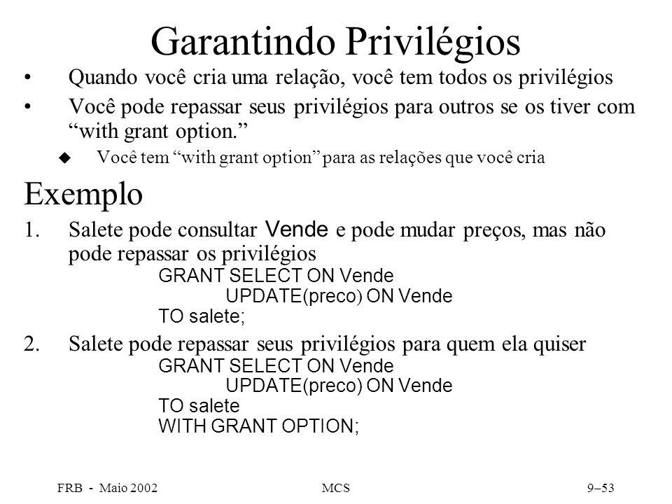 FRB - Maio 2002MCS9–53 Garantindo Privilégios Quando você cria uma relação, você tem todos os privilégios Você pode repassar seus privilégios para outros se os tiver com with grant option.