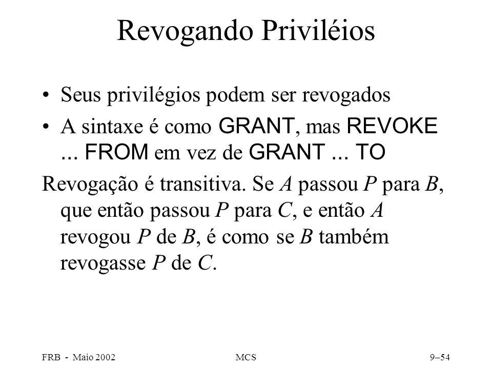 FRB - Maio 2002MCS9–54 Revogando Priviléios Seus privilégios podem ser revogados A sintaxe é como GRANT, mas REVOKE...