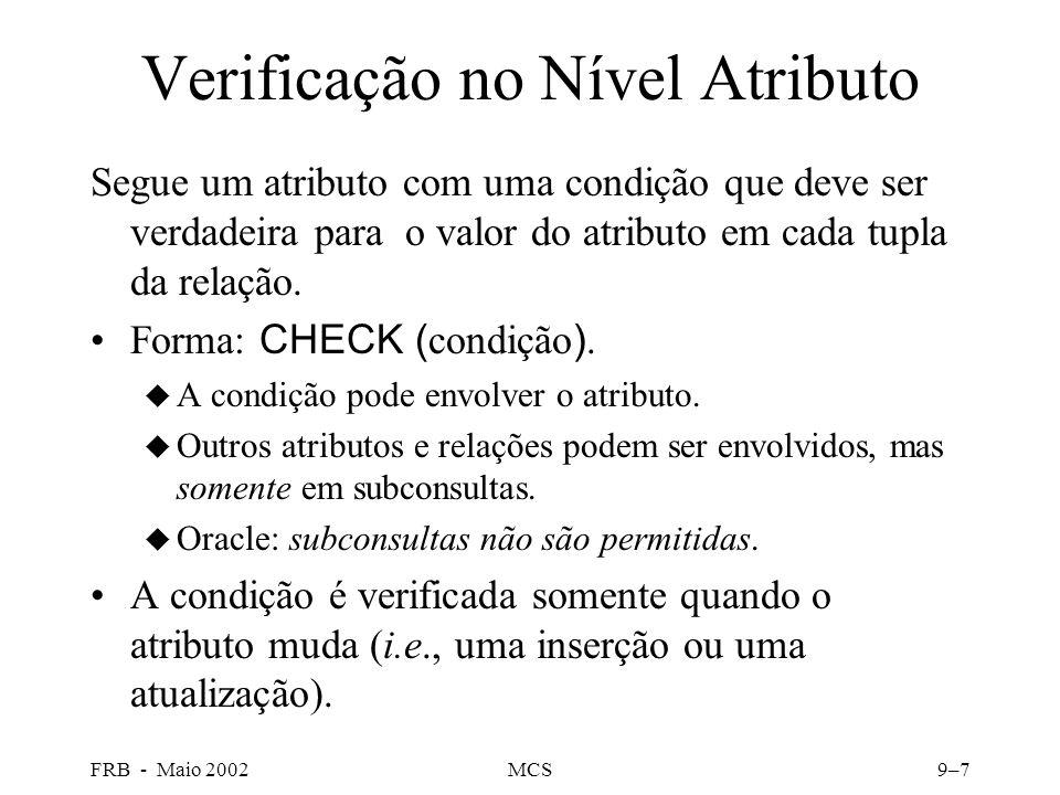 FRB - Maio 2002MCS9–7 Verificação no Nível Atributo Segue um atributo com uma condição que deve ser verdadeira para o valor do atributo em cada tupla da relação.