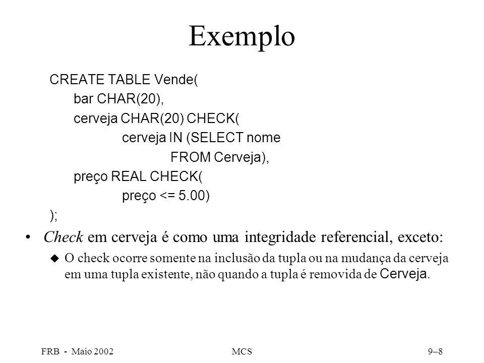 FRB - Maio 2002MCS9–8 Exemplo CREATE TABLE Vende( bar CHAR(20), cerveja CHAR(20) CHECK( cerveja IN (SELECT nome FROM Cerveja), preço REAL CHECK( preço <= 5.00) ); Check em cerveja é como uma integridade referencial, exceto: O check ocorre somente na inclusão da tupla ou na mudança da cerveja em uma tupla existente, não quando a tupla é removida de Cerveja.