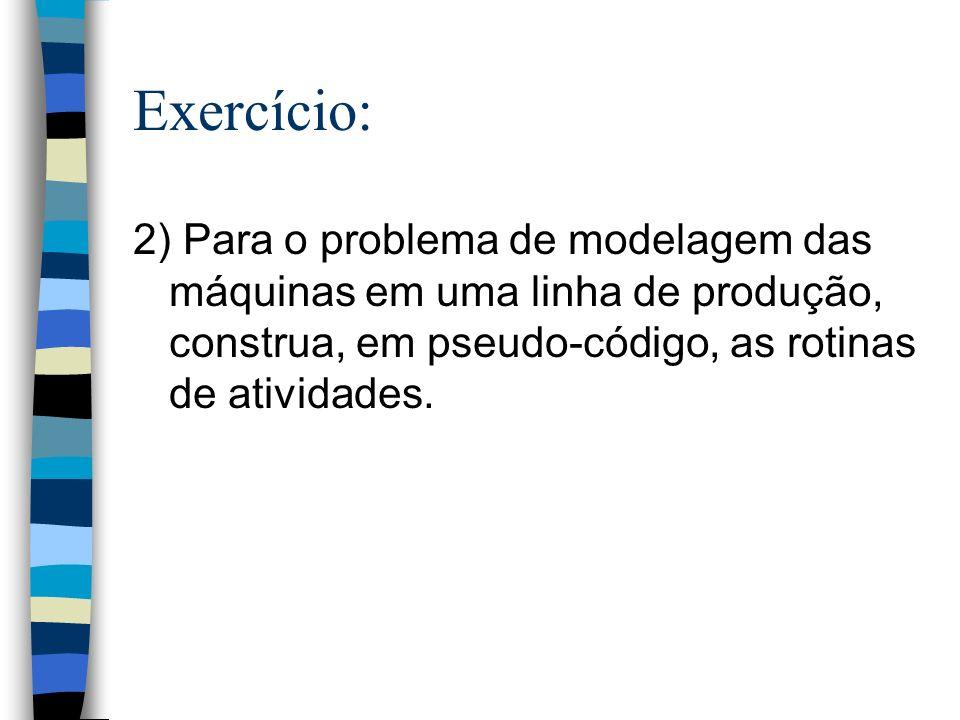Exercício: 2) Para o problema de modelagem das máquinas em uma linha de produção, construa, em pseudo-código, as rotinas de atividades.
