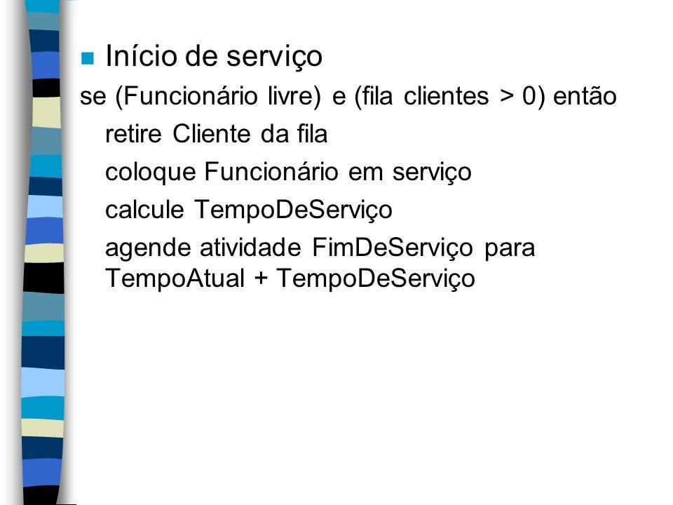 n Início de serviço se (Funcionário livre) e (fila clientes > 0) então retire Cliente da fila coloque Funcionário em serviço calcule TempoDeServiço agende atividade FimDeServiço para TempoAtual + TempoDeServiço