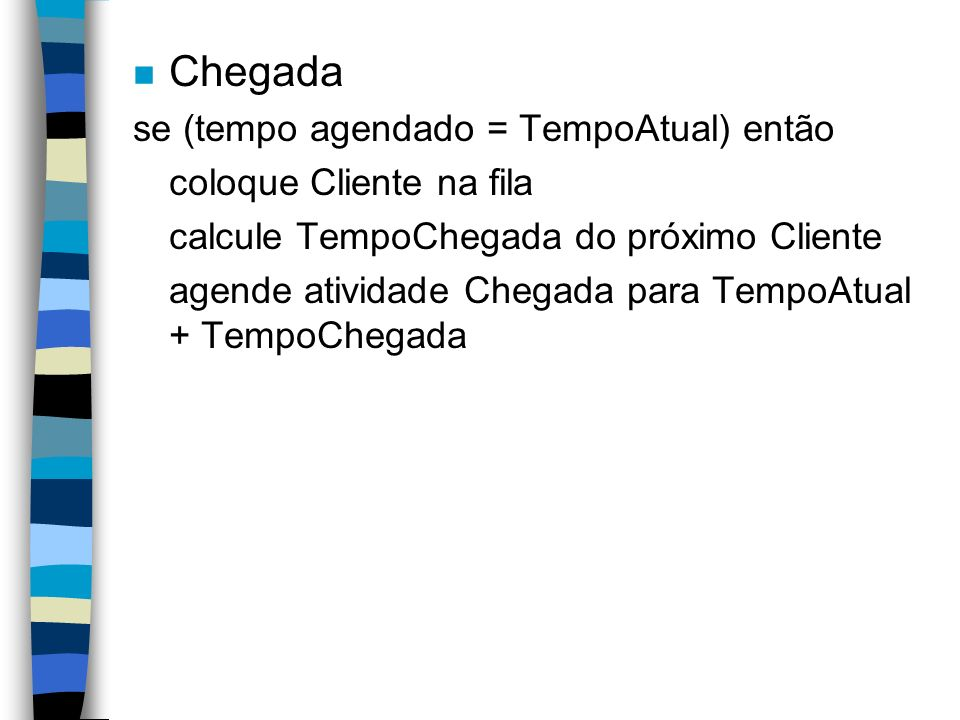 n Chegada se (tempo agendado = TempoAtual) então coloque Cliente na fila calcule TempoChegada do próximo Cliente agende atividade Chegada para TempoAtual + TempoChegada