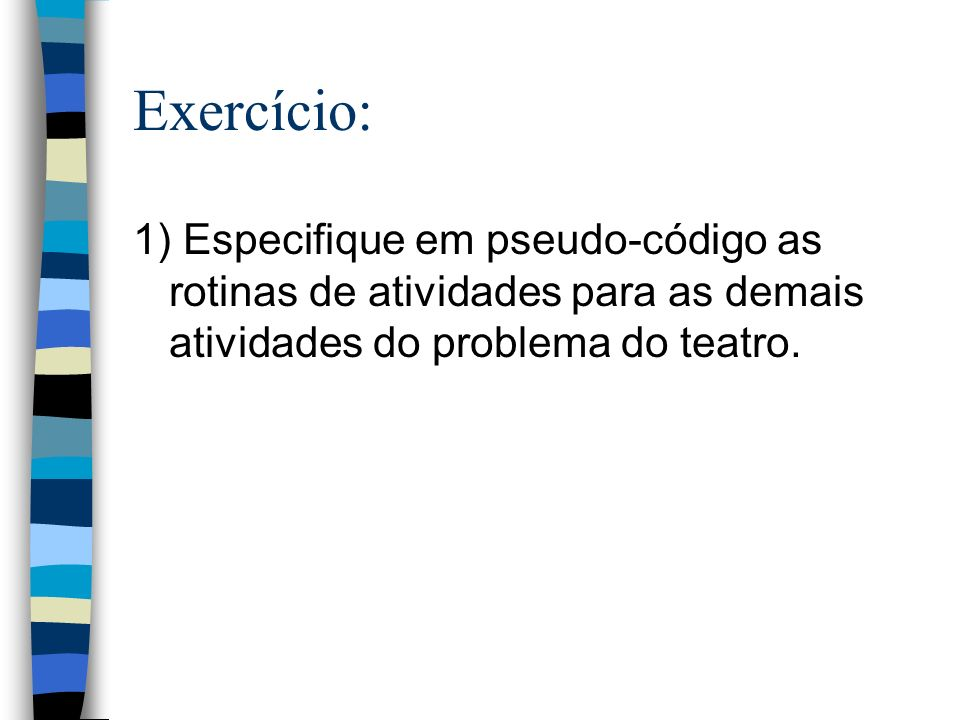Exercício: 1) Especifique em pseudo-código as rotinas de atividades para as demais atividades do problema do teatro.