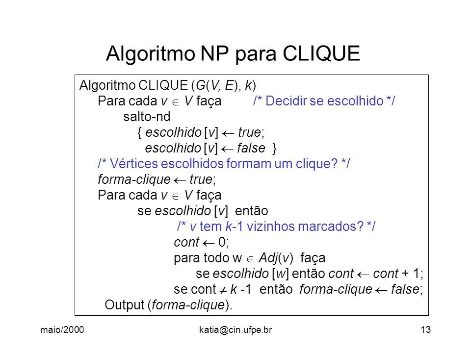maio/2000katia@cin.ufpe.br13 Algoritmo NP para CLIQUE Algoritmo CLIQUE (G(V, E), k) Para cada v V faça /* Decidir se escolhido */ salto-nd { escolhido