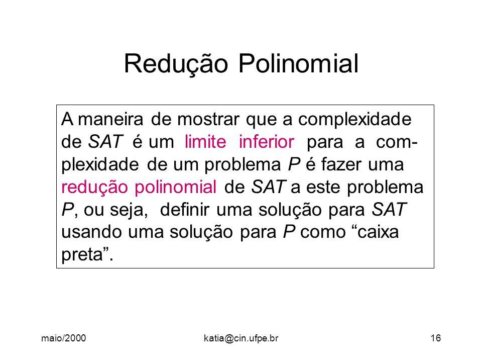 maio/2000katia@cin.ufpe.br16 Redução Polinomial A maneira de mostrar que a complexidade de SAT é um limite inferior para a com- plexidade de um proble