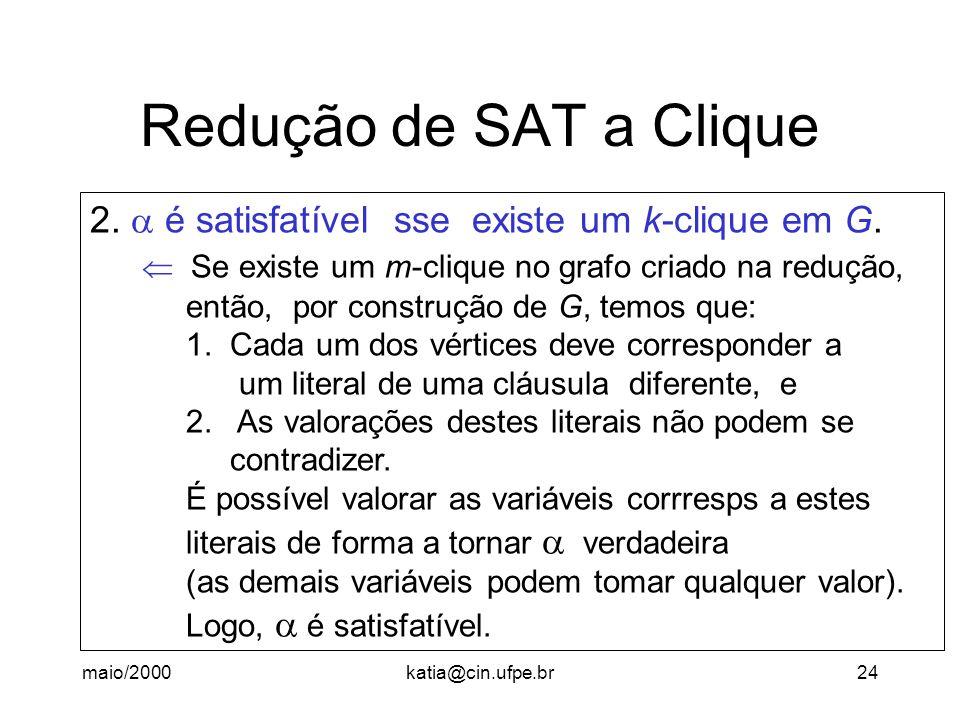 maio/2000katia@cin.ufpe.br24 Redução de SAT a Clique 2. é satisfatível sse existe um k-clique em G. Se existe um m-clique no grafo criado na redução,
