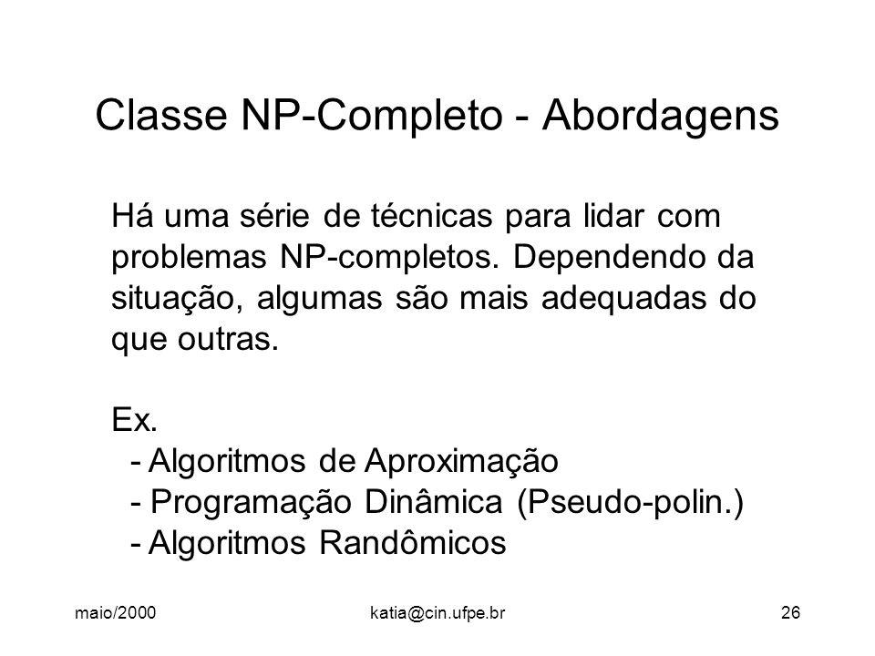 maio/2000katia@cin.ufpe.br26 Classe NP-Completo - Abordagens Há uma série de técnicas para lidar com problemas NP-completos. Dependendo da situação, a