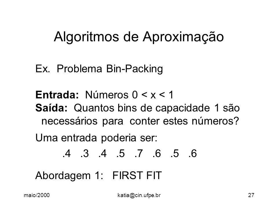 maio/2000katia@cin.ufpe.br27 Algoritmos de Aproximação Ex. Problema Bin-Packing Entrada: Números 0 < x < 1 Saída: Quantos bins de capacidade 1 são nec