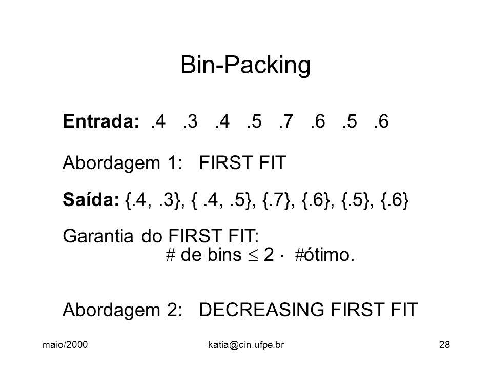 maio/2000katia@cin.ufpe.br28 Bin-Packing Entrada:.4.3.4.5.7.6.5.6 Abordagem 1: FIRST FIT Saída: {.4,.3}, {.4,.5}, {.7}, {.6}, {.5}, {.6} Garantia do F