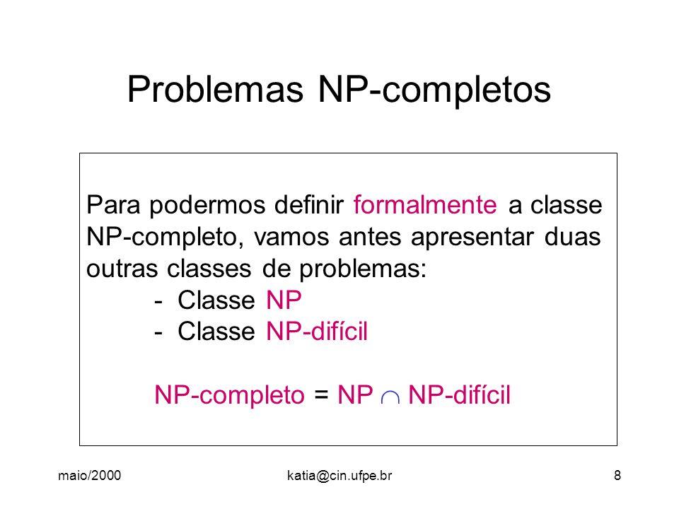 maio/2000katia@cin.ufpe.br8 Problemas NP-completos Para podermos definir formalmente a classe NP-completo, vamos antes apresentar duas outras classes