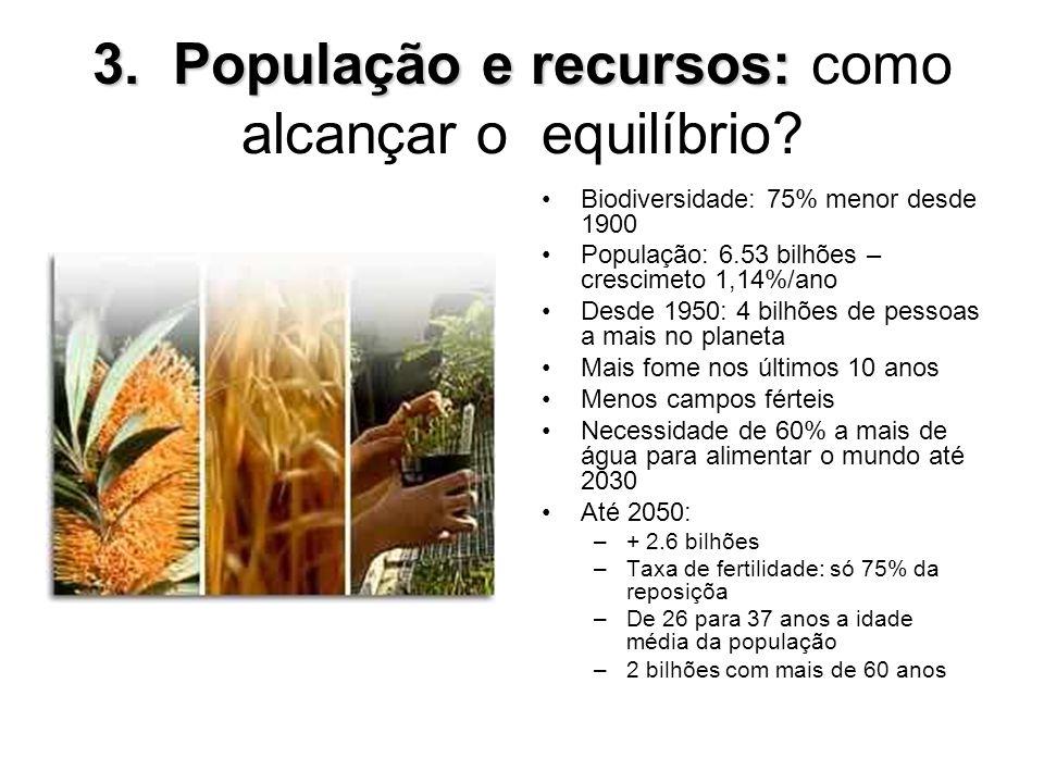 3. População e recursos: 3. População e recursos: como alcançar o equilíbrio? Biodiversidade: 75% menor desde 1900 População: 6.53 bilhões – crescimet