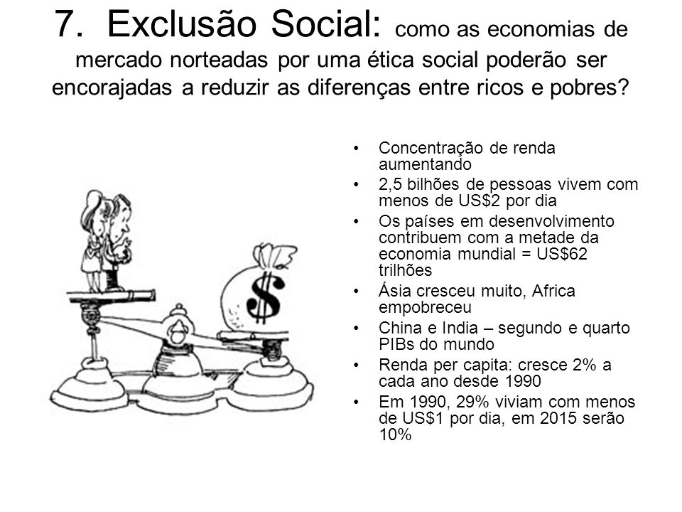7. Exclusão Social: como as economias de mercado norteadas por uma ética social poderão ser encorajadas a reduzir as diferenças entre ricos e pobres?
