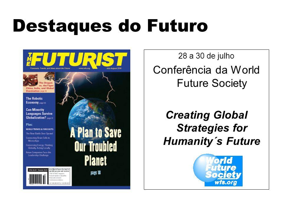 Destaques do Futuro 28 a 30 de julho Conferência da World Future Society Creating Global Strategies for Humanity´s Future