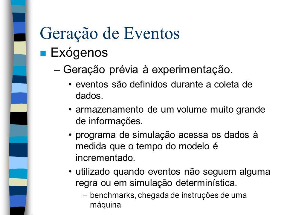 Geração de Eventos n Exógenos –Geração prévia à experimentação. eventos são definidos durante a coleta de dados. armazenamento de um volume muito gran