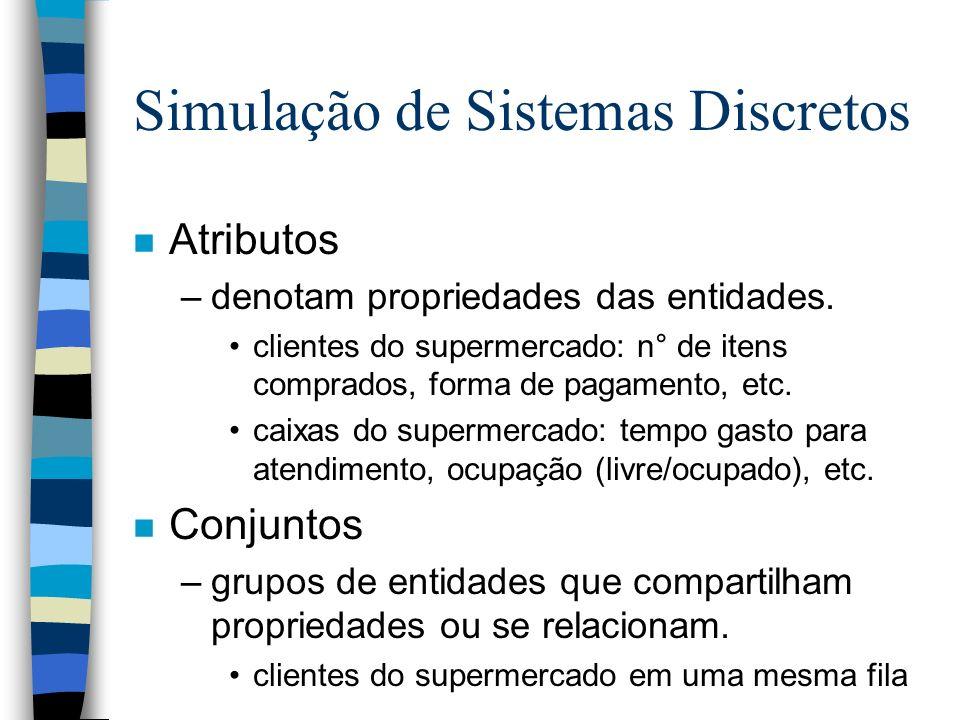 Simulação de Sistemas Discretos n Atributos –denotam propriedades das entidades. clientes do supermercado: n° de itens comprados, forma de pagamento,