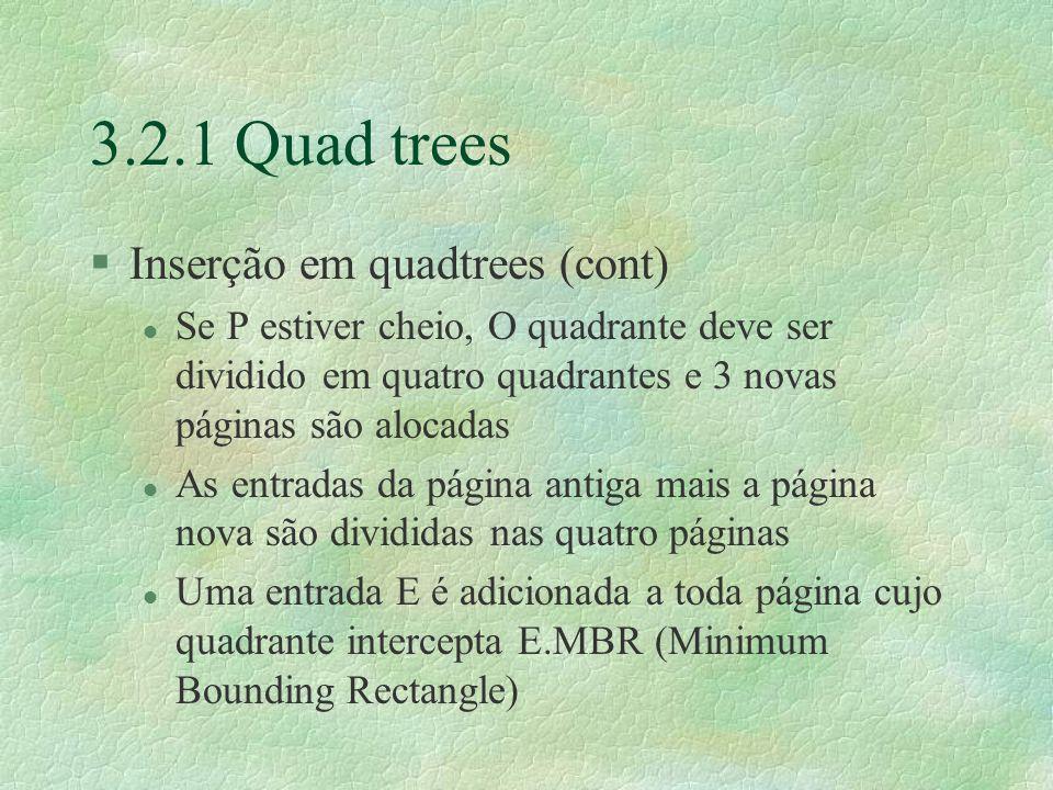 3.2.1 Quad trees §Inserção em quadtrees (cont) l Se P estiver cheio, O quadrante deve ser dividido em quatro quadrantes e 3 novas páginas são alocadas l As entradas da página antiga mais a página nova são divididas nas quatro páginas l Uma entrada E é adicionada a toda página cujo quadrante intercepta E.MBR (Minimum Bounding Rectangle)