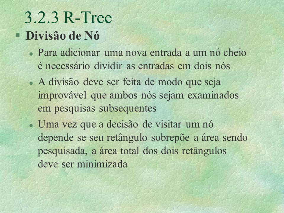 3.2.3 R-Tree §Divisão de Nó l Para adicionar uma nova entrada a um nó cheio é necessário dividir as entradas em dois nós l A divisão deve ser feita de modo que seja improvável que ambos nós sejam examinados em pesquisas subsequentes l Uma vez que a decisão de visitar um nó depende se seu retângulo sobrepõe a área sendo pesquisada, a área total dos dois retângulos deve ser minimizada