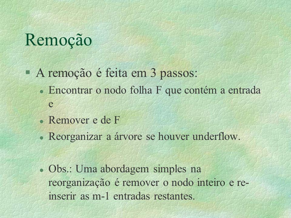 Remoção §A remoção é feita em 3 passos: l Encontrar o nodo folha F que contém a entrada e l Remover e de F l Reorganizar a árvore se houver underflow.