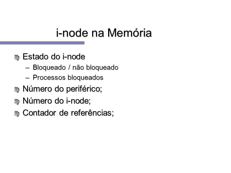 i-node na Memória c Estado do i-node –Bloqueado / não bloqueado –Processos bloqueados c Número do periférico; c Número do i-node; c Contador de referê