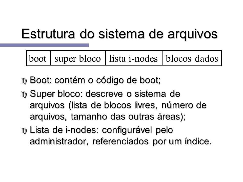 Estrutura do sistema de arquivos c Boot: contém o código de boot; c Super bloco: descreve o sistema de arquivos (lista de blocos livres, número de arq