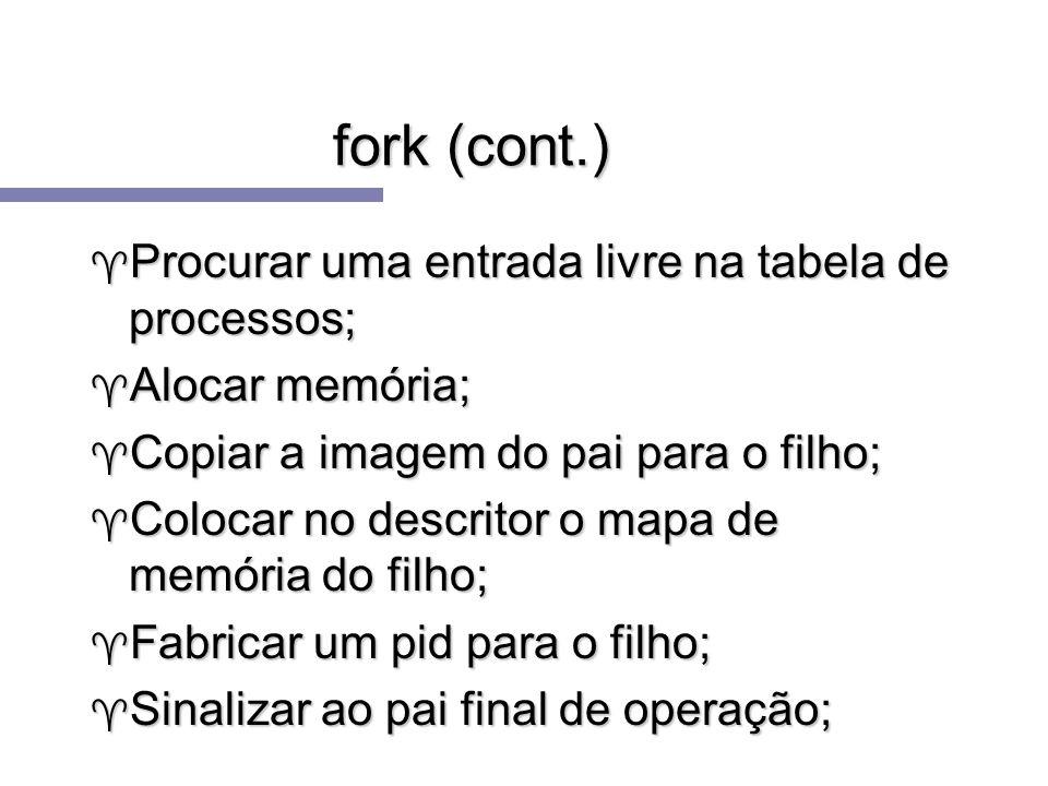 fork (cont.) ^ Procurar uma entrada livre na tabela de processos; ^ Alocar memória; ^ Copiar a imagem do pai para o filho; ^ Colocar no descritor o ma