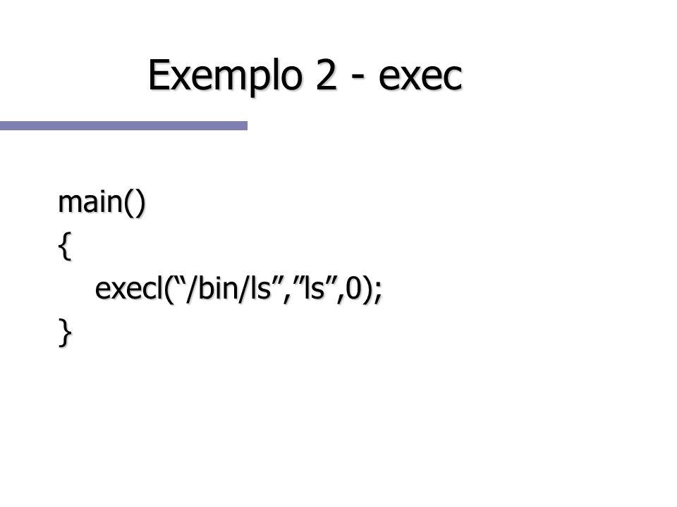 Exemplo 2 - exec main(){ execl(/bin/ls,ls,0); execl(/bin/ls,ls,0);}