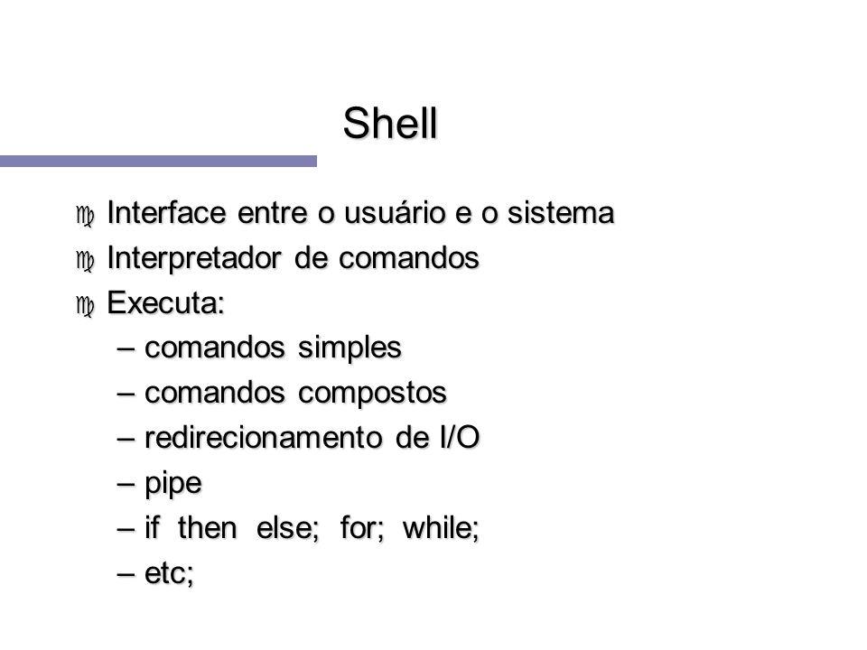 Shell c Interface entre o usuário e o sistema c Interpretador de comandos c Executa: –comandos simples –comandos compostos –redirecionamento de I/O –p