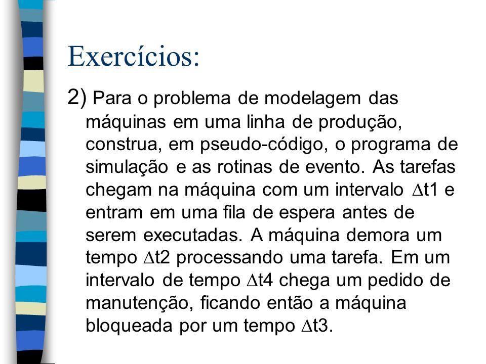 Exercícios: 2) Para o problema de modelagem das máquinas em uma linha de produção, construa, em pseudo-código, o programa de simulação e as rotinas de evento.
