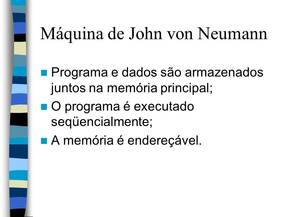 Máquina de John von Neumann Programa e dados são armazenados juntos na memória principal; O programa é executado seqüencialmente; A memória é endereçá
