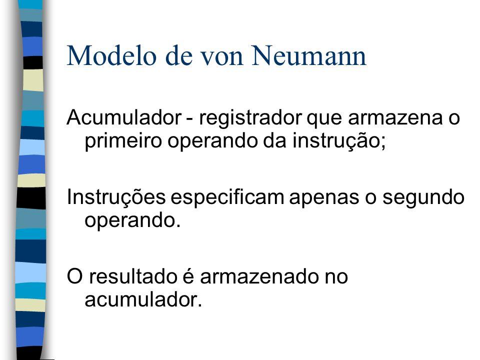 Modelo de von Neumann Acumulador - registrador que armazena o primeiro operando da instrução; Instruções especificam apenas o segundo operando. O resu