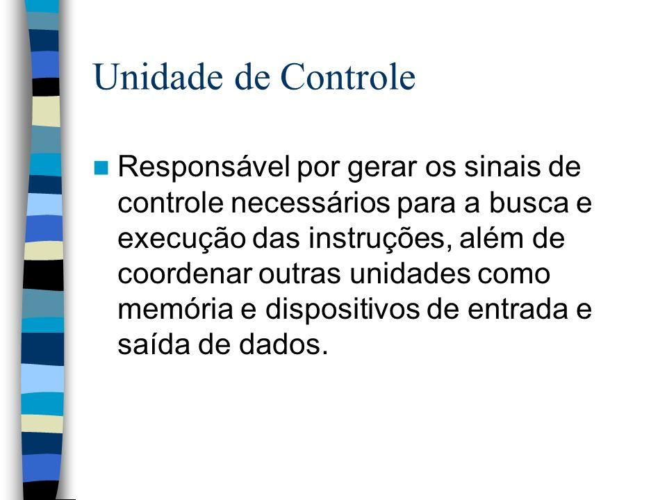 Unidade de Controle Responsável por gerar os sinais de controle necessários para a busca e execução das instruções, além de coordenar outras unidades