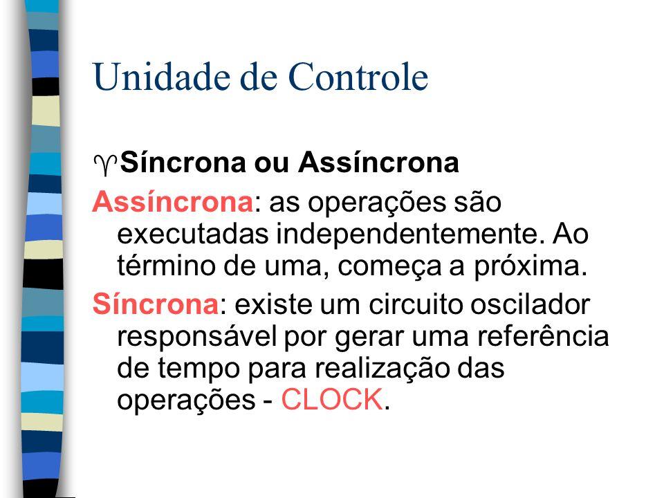 Unidade de Controle ^ Síncrona ou Assíncrona Assíncrona: as operações são executadas independentemente. Ao término de uma, começa a próxima. Síncrona: